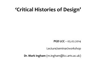 'Critical Histories of Design' PGD LCC  – 05.02.2014 Lecture/seminar/workshop Dr. Mark Ingham  ( m.ingham@lcc.arts.ac.uk