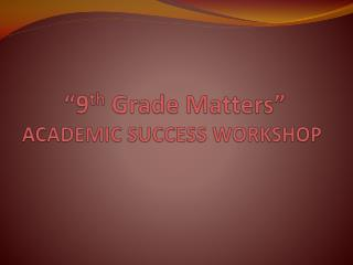 """9 th  Grade Matters"" ACADEMIC SUCCESS WORKSHOP"