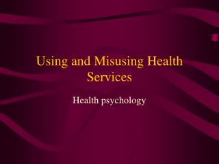 Using and Misusing Health Services