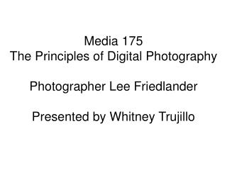 Media 175 The Principles of  D igital Photography Photographer Lee Friedlander Presented by Whitney Trujillo