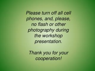 Please turn off all cell phones, and, please, no flash or other photography during the workshop presentation. Thank yo