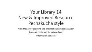 Your Library 14 New & Improved Resource Pechakucha  style