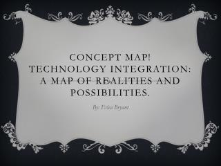 Concept Map! Technology Integration:  A  map of realities and possibilities.
