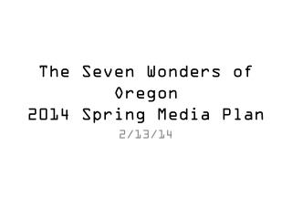 The Seven Wonders of  Oregon 2014 Spring  Media Plan