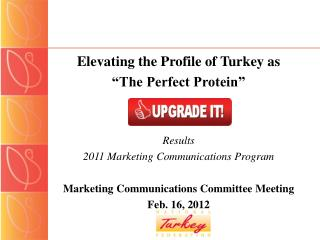"Elevating the Profile of Turkey as ""The Perfect Protein"" Results 2011 Marketing Communications Program Marketing Com"