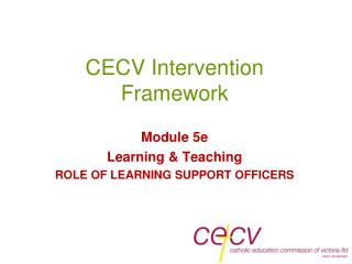 CECV Intervention Framework Module 5e Learning & Teaching ROLE OF LEARNING SUPPORT OFFICERS