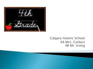 Calgary Islamic School 4A Mrs.  Carbert 4B Mr. Irving