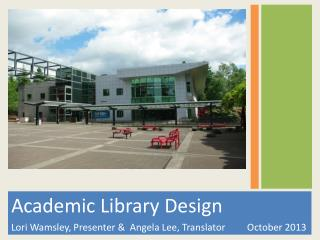 Academic Library Design  Lori Wamsley, Presenter &  Angela Lee, Translator	     October 2013