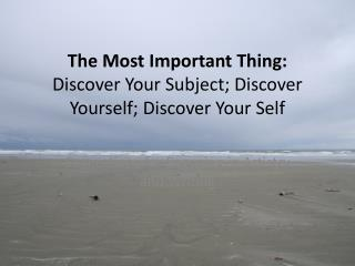 The Most Important Thing: Discover Your Subject; Discover Yourself; Discover Your Self