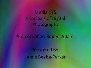 Media 175 Principals of Digital  Photography Photographer: Robert Adams