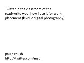 Twitter in the classroom of the read/write web: how I use it for work placement (level 2 digital photography) paula rous