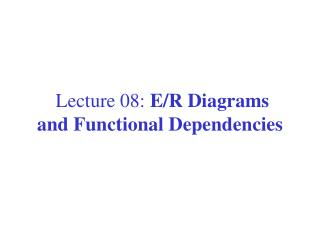 Lecture 08:  E/R  Diagrams  and  Functional  Dependencies