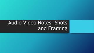 Audio Video Notes- Shots and Framing