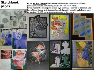 GCSE  Art and Design  Coursework-  sketchbooks, observation drawing, painting techniques, printmaking, sculpture, final
