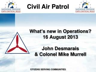What's new in Operations? 16 August 2013 John Desmarais & Colonel Mike Murrell