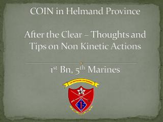 COIN in Helmand Province After the Clear – Thoughts and Tips on Non Kinetic Actions 1 st  Bn, 5 th  Marines