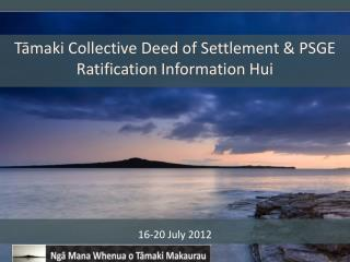 Tāmaki  Collective Deed  of Settlement & PSGE  Ratification Information  Hui