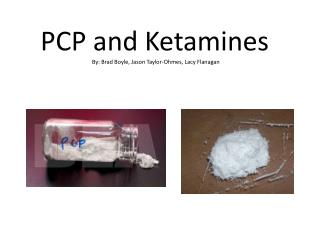 PCP and  Ketamines By: Brad Boyle, Jason Taylor- Ohmes , Lacy Flanagan