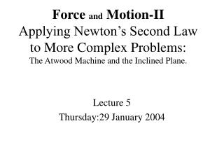 Force and Motion-II Applying Newton's Second Law to More Complex Problems: The Atwood Machine and the Inclined Plane.