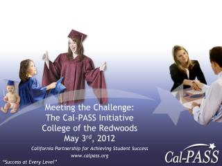 Meeting the Challenge:  The Cal-PASS  Initiative College of the Redwoods May 3 rd , 2012