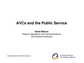 AVCs  and the Public Service David Malone Head of Operations and Communications The Pensions Authority