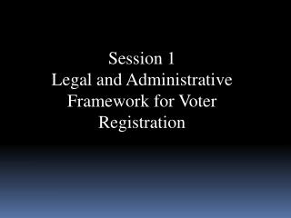 Session 1  Legal and Administrative Framework for Voter Registration