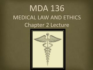 MDA 136 MEDICAL LAW AND ETHICS Chapter 2 Lecture