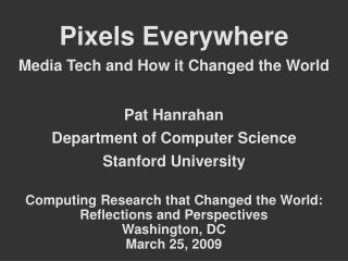 Pixels Everywhere Media Tech and How it Changed the World Pat Hanrahan Department of Computer Science Stanford Universit