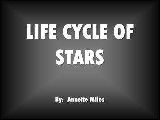 LIFE CYCLE OF STARS By:  Annette Miles