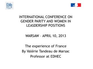 INTERNATIONAL CONFERENCE ON GENDER PARITY AND WOMEN IN LEASDERSHIP POSITIONS WARSAW – APRIL 10, 2013 The experience of