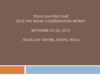 Texas Lawyers Care 2010 Pro Bono Coordinators Retreat September 22-24, 2010 Texas Law Center, Austin, TEXAs