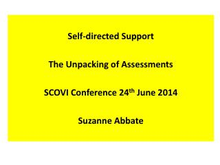 Self-directed Support The Unpacking of Assessments SCOVI Conference 24 th  June 2014  Suzanne Abbate