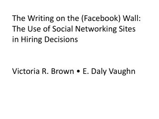 The Writing on the (Facebook) Wall: The Use of  Social Networking  Sites in Hiring Decisions Victoria  R. Brown • E. D