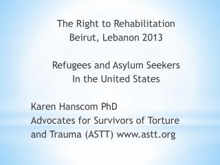 The Right to Rehabilitation Beirut, Lebanon 2013 Refugees and Asylum Seekers In the United States Karen Hanscom PhD Advo