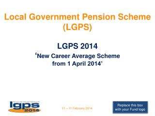 Local Government Pension Scheme  (LGPS)  LGPS 2014  ' New Career Average Scheme  from 1 April 2014'