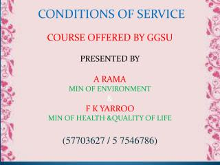 CONDITIONS OF SERVICE COURSE OFFERED BY GGSU PRESENTED BY A RAMA MIN OF ENVIRONMENT & F K YARROO MIN OF HEALTH &QUALITY