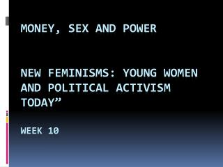 "Money , Sex and  Power New  Feminisms: Young Women and Political Activism Today"" Week 10"
