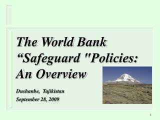 "The World Bank ""Safeguard ""Policies: An Overview Dushanbe ,   Tajikistan September  28,  2009"