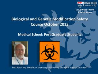 Biological and Genetic Modification Safety Course October 2013 Medical School: Post Graduate Students