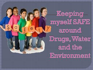 Keeping myself SAFE around  Drugs, Water and the Environment