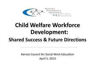 Child Welfare Workforce Development:   Shared Success & Future Directions Kansas Council for Social Work Education