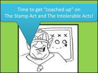 "Time to get ""coached up"" on                                  The Stamp Act and The Intolerable Acts!"