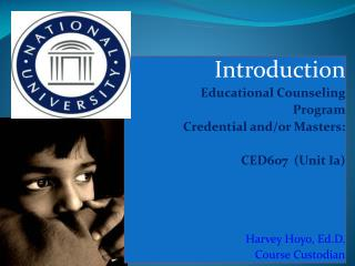 Introduction Educational  Counseling Program Credential and/or Masters: CED607   (Unit  Ia) Harvey  Hoyo, Ed.D. Course