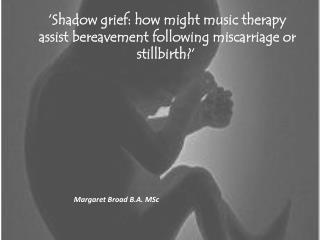 'Shadow grief: how might music therapy assist bereavement following miscarriage or stillbirth?'