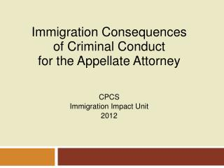 Immigration Consequences  o f Criminal Conduct f or the Appellate Attorney CPCS  Immigration Impact Unit 2012