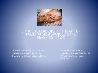 SPIRITUAL LEADERSHIP: THE ART OF  FACILITATING ADVANCED CARE PLANNING   (ACP) Kathleen  Blanchfield , PhD, FCN, RN		Jani