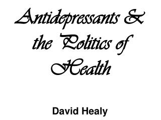 Antidepressants & the Politics of Health David Healy