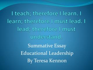 I teach; therefore I learn. I learn; therefore I must lead. I lead; therefore I must understand.