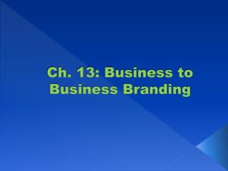Ch. 13: Business to Business Branding