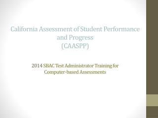 California Assessment of Student Performance and Progress  (CAASPP) 2014  SBAC Test Administrator Training for  Compute